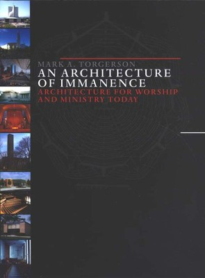 An Architecture of Immanence: Architecture for Worship and Ministry Today  -     By: Mark A. Torgerson