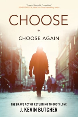 Choose and Choose Again: The Brave Act of Returning to God's Love - eBook  -     By: J. Kevin Butcher