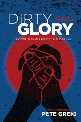 Dirty Glory: Go Where Your Best Prayers Take You - eBook  -     By: Pete Greig, Bear Grylls