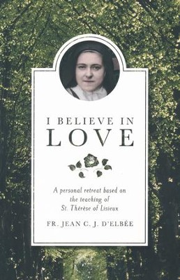 I Believe in Love: a Personal Retreat Based on the Teaching of St. Therese of Lisieux  -     By: Jean C.J. d'Elbee