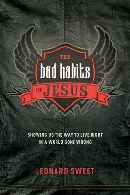 The Bad Habits of Jesus: Showing Us the Way to Live Right in a World Gone Wrong - eBook  -     By: Leonard Sweet