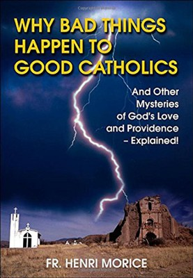Why Bad Things Happen to Good Catholics  -     By: Henri Morice