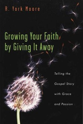 Growing Your Faith by Giving It Away: Telling the Gospel Story with Grace and Passion  -     By: R. York Moore