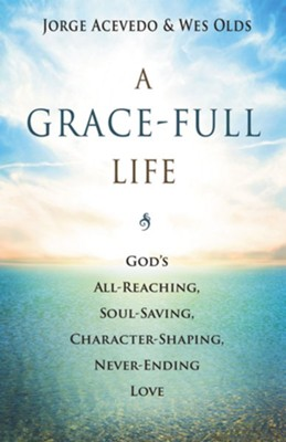 A Grace-Full Life: God's All-Reaching, Soul-Saving, Character-Shaping, Never-Ending Love  -     By: Jorge Acevedo, Wesley H. Olds