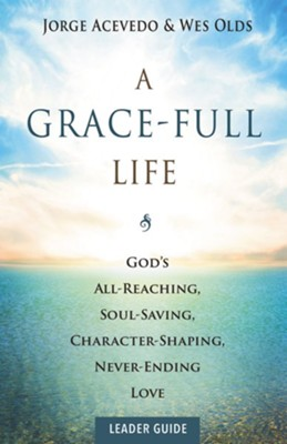 A Grace-Full Life Leader Guide: God's All-Reaching, Soul-Saving, Character-Shaping, Never-Ending Love  -     By: Jorge Acevedo, Wesley H. Olds