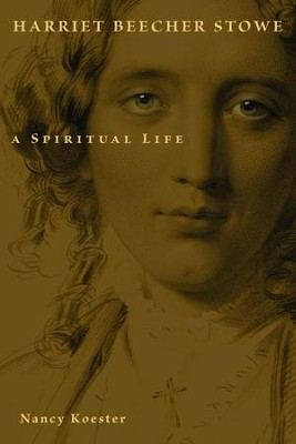 Harriet Beecher Stowe: A Spiritual Life  -     By: Nancy Koester