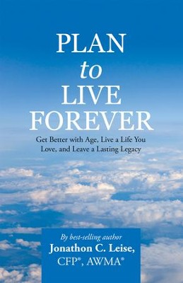 Plan to Live Forever: Get Better with Age, Live a Life You Love, and Leave a Lasting Legacy - eBook  -     By: Jonathon C. Leise CFP, AWMA