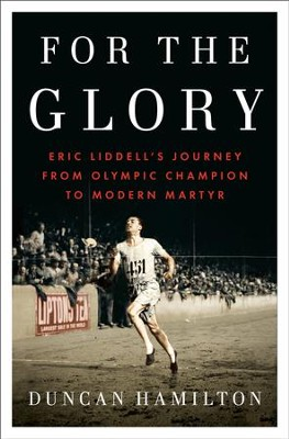 For the Glory: Eric Liddell's Journey from Olympic Champion to Modern Martyr - eBook  -     By: Duncan Hamilton