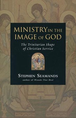 Ministry in the Image of God: The Trinitarian Shape of Christian Service  -     By: Stephen Seamands