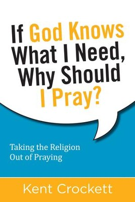 If God Knows What I Need, Why Should I Pray?: Taking the Religion Out of Praying - eBook  -     By: Kent Crockett