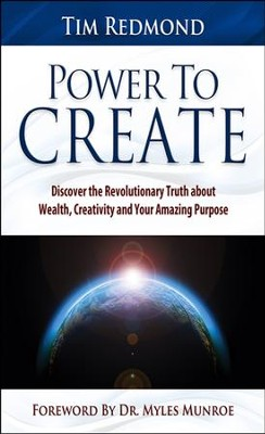 Power to Create: Discover the Revolutionary Truth About Wealth, Creativity, and Your Amazing Purpose  -     By: Tim Redmond