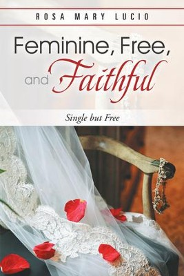 Feminine, Free, and Faithful: Single but Free - eBook  -     By: Rosa Mary Lucio