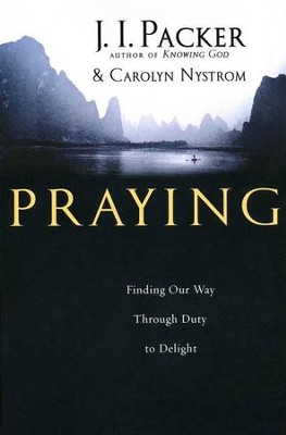 Praying: Finding Our Way Through Duty to Delight  -     By: J.I. Packer, Carolyn Nystrom
