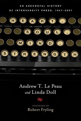 Heart. Soul. Mind. Strength.: An Anecdotal History of InterVarsity Press, 1947-2007  -     By: Andrew T. Le Peau, Linda Doll, Robert A. Fryling