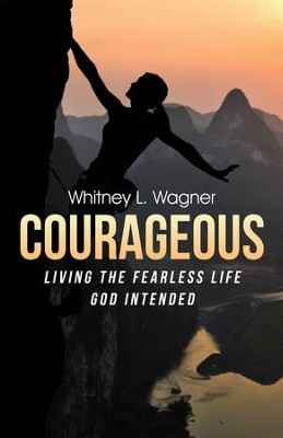Courageous: Living the Fearless Life God Intended - eBook  -     By: Whitney L. Wagner