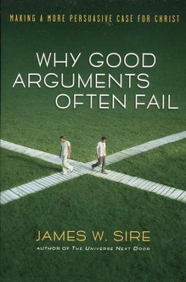 Why Good Arguments Often Fail: Making a More Persuasive Case for Christ  -     By: James W. Sire