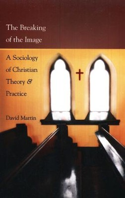 The Breaking of the Image: A Sociology of Christian Theory & Practice  -     By: David Martin