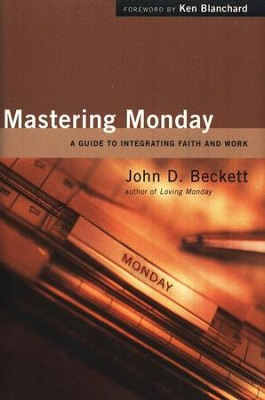 Mastering Monday: A Guide to Integrating Faith and Work  -     By: John D. Beckett, Ken Blanchard