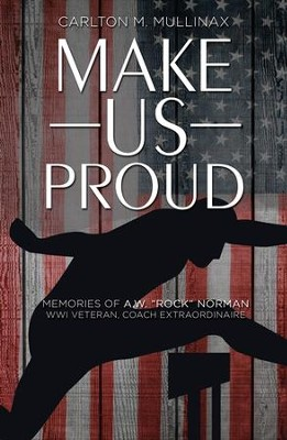 Make Us Proud: Memories of A.W. Rock Norman, WW1 Veteran, Coach Extraordinaire - eBook  -     By: Carlton M. Mullinax