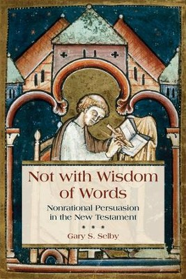 Not with Wisdom of Words: Nonrational Persuasion in the New Testament - eBook  -     By: Gary Selby