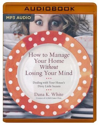 How to Manage Your Home without Losing Your Mind: Dealing with Your House's Dirty Little Secrets - unabridged audio book on MP3-CD  -     By: Dana K. White