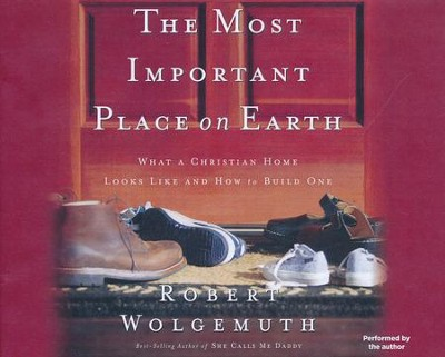 The Most Important Place on Earth: What a Christian Home Looks Like and How to Build One / Abridged edition  -     Narrated By: Robert Wolgemuth     By: Robert Wolgemuth