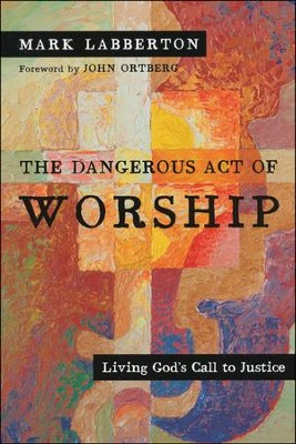 The Dangerous Act of Worship: Living God's Call to Justice  -     By: Mark Labberton
