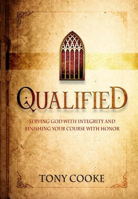 Qualified: Serving God with Intergrity and Finishing Y with Honor                   -     By: Tony Cooke