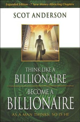 Think Like A Billionaire, Become A Billionaire: As A Man Thinks, So Is He  -     By: Scot Anderson