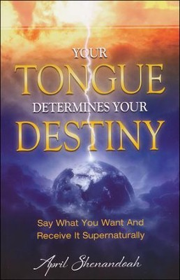 Your Tongue Determines Your Destiny: Say What You Want and Receive it Supernaturally  -     By: April Shenandoah