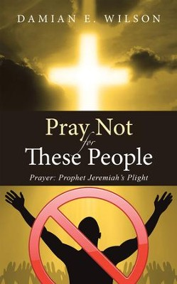 Pray Not for These People: Prayer: Prophet Jeremiah's Plight - eBook  -     By: Damian E. Wilson