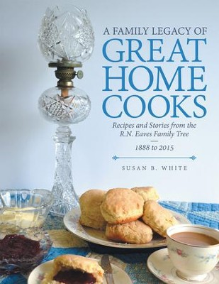 A Family Legacy of Great Home Cooks: Recipes and Stories from the R.N. Eaves Family Tree-1888 to 2015 - eBook  -     By: Susan B. White
