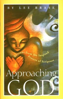 Approaching God: Lessons from the Inspired Prayers of Scripture  -     By: Lee Brase