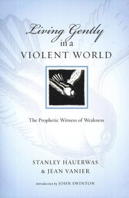 Living Gently in a Violent World: The Prophetic Witness of Weakness  -     By: Stanley Hauerwas, Jean Vanier