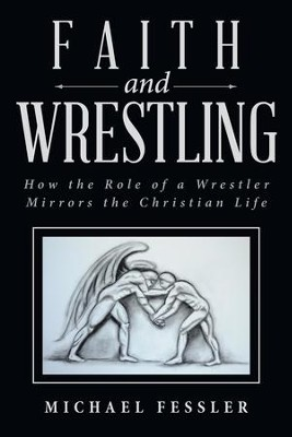 Faith and Wrestling: How the Role of a Wrestler Mirrors the Christian Life - eBook  -     By: Michael Fessler