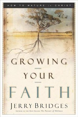 Growing Your Faith: How to Mature in Christ  -     By: Jerry Bridges
