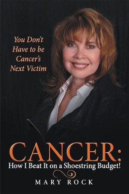 Cancer: How I Beat It on a Shoestring Budget!: You Don't Have to be Cancer's Next Victim - eBook  -     By: Mary Rock