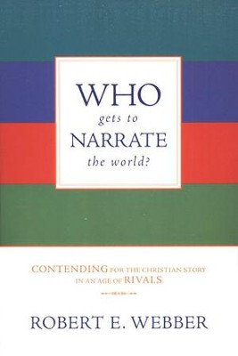 Who Gets to Narrate the World?: Contending for the Christian Story in an Age of Rivals  -     By: Robert E. Webber