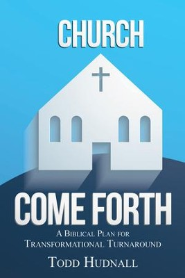 Church, Come Forth: A Biblical Plan for Transformational Turnaround - eBook  -     By: Todd Hudnall