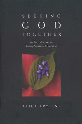 Seeking God Together: An Introduction to Group Spiritual Direction  -     By: Alice Fryling