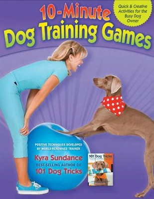 Dog Training in 10 Minutes a Day: 10-Minute Games to Teach Your Dog New Tricks  -     By: Kyra Sundance