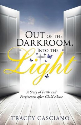 Out of the Darkroom, Into the Light: A Story of Faith and Forgiveness after Child Abuse - eBook  -     By: Tracey Casciano