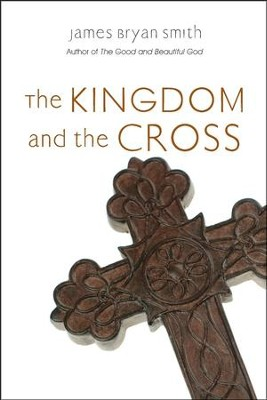 The Kingdom and the Cross  -     By: James Bryan Smith