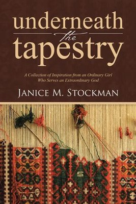 Underneath the Tapestry: A Collection of Inspiration from an Ordinary Girl Who Serves an Extraordinary God - eBook  -     By: Janice M. Stockman
