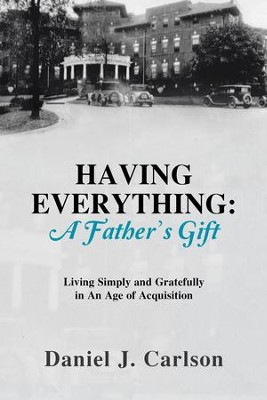HAVING EVERYTHING: A Father's Gift: Living Simply and Gratefully in An Age of Acquisition - eBook  -     By: Daniel J. Carlson