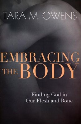 Embracing the Body: Finding God in Our Flesh and Bone  -     By: Tara M. Owens