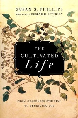 The Cultivated Life: From Ceaseless Striving to Receiving Joy  -     By: Susan S. Phillips, Eugene H. Peterson