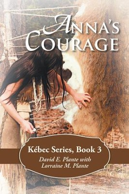 Anna's Courage: Kebec Series, Book 3 - eBook  -     By: David E. Plante, Lorraine M. Plante