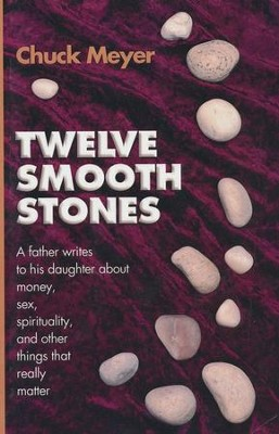 Twelve Smooth Stones: A Father Writes to His Daughter about Money, Sex, Spirituality and Other Things That Really Matter  -     By: Chuck Meyer