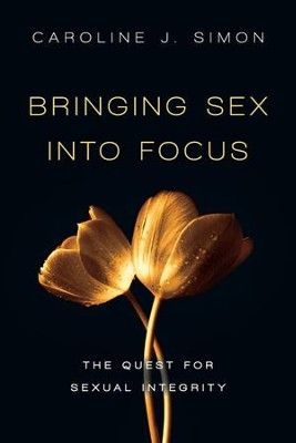 Bringing Sex into Focus: The Quest for Sexual Integrity  -     By: Caroline J. Simon